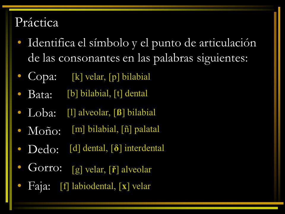 Práctica Identifica el símbolo y el punto de articulación de las consonantes en las palabras siguientes: