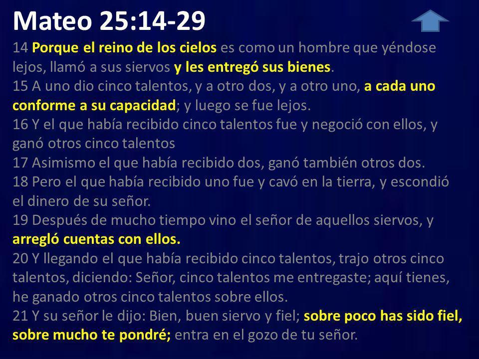 Mateo 25:14-29 14 Porque el reino de los cielos es como un hombre que yéndose lejos, llamó a sus siervos y les entregó sus bienes. 15 A uno dio cinco talentos, y a otro dos, y a otro uno, a cada uno conforme a su capacidad; y luego se fue lejos. 16 Y el que había recibido cinco talentos fue y negoció con ellos, y ganó otros cinco talentos 17 Asimismo el que había recibido dos, ganó también otros dos. 18 Pero el que había recibido uno fue y cavó en la tierra, y escondió el dinero de su señor. 19 Después de mucho tiempo vino el señor de aquellos siervos, y arregló cuentas con ellos. 20 Y llegando el que había recibido cinco talentos, trajo otros cinco talentos, diciendo: Señor, cinco talentos me entregaste; aquí tienes, he ganado otros cinco talentos sobre ellos. 21 Y su señor le dijo: Bien, buen siervo y fiel; sobre poco has sido fiel, sobre mucho te pondré; entra en el gozo de tu señor.