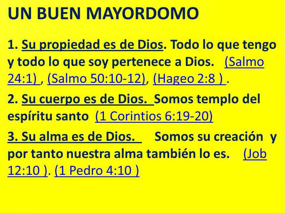 UN BUEN MAYORDOMO 1. Su propiedad es de Dios. Todo lo que tengo y todo lo que soy pertenece a Dios. (Salmo 24:1) , (Salmo 50:10-12), (Hageo 2:8 ) .