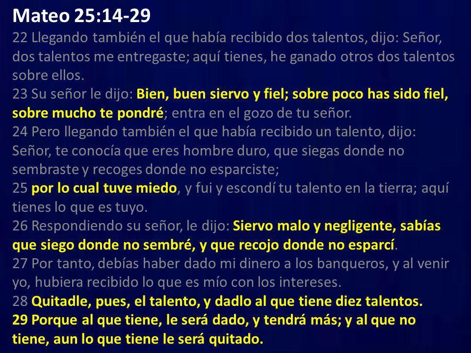Mateo 25:14-29 22 Llegando también el que había recibido dos talentos, dijo: Señor, dos talentos me entregaste; aquí tienes, he ganado otros dos talentos sobre ellos. 23 Su señor le dijo: Bien, buen siervo y fiel; sobre poco has sido fiel, sobre mucho te pondré; entra en el gozo de tu señor. 24 Pero llegando también el que había recibido un talento, dijo: Señor, te conocía que eres hombre duro, que siegas donde no sembraste y recoges donde no esparciste; 25 por lo cual tuve miedo, y fui y escondí tu talento en la tierra; aquí tienes lo que es tuyo. 26 Respondiendo su señor, le dijo: Siervo malo y negligente, sabías que siego donde no sembré, y que recojo donde no esparcí. 27 Por tanto, debías haber dado mi dinero a los banqueros, y al venir yo, hubiera recibido lo que es mío con los intereses. 28 Quitadle, pues, el talento, y dadlo al que tiene diez talentos. 29 Porque al que tiene, le será dado, y tendrá más; y al que no tiene, aun lo que tiene le será quitado.