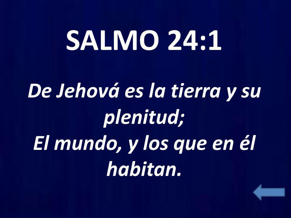 SALMO 24:1 De Jehová es la tierra y su plenitud; El mundo, y los que en él habitan.