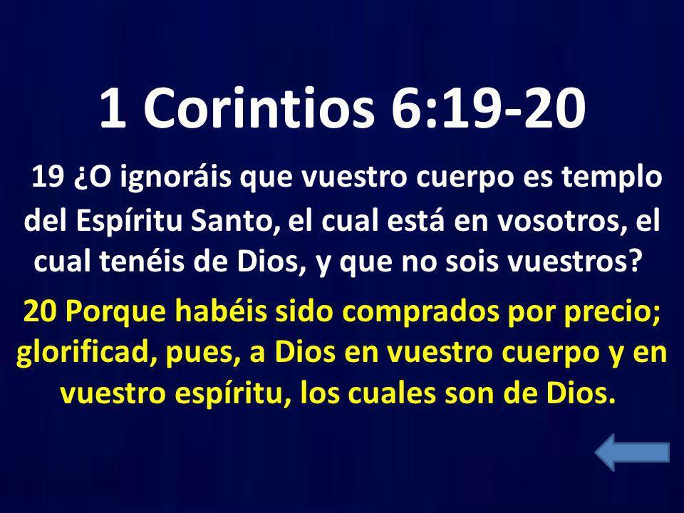 1 Corintios 6:19-20 19 ¿O ignoráis que vuestro cuerpo es templo del Espíritu Santo, el cual está en vosotros, el cual tenéis de Dios, y que no sois vuestros