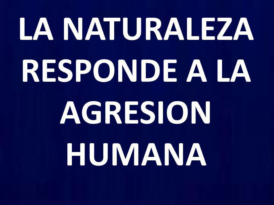 LA NATURALEZA RESPONDE A LA AGRESION HUMANA