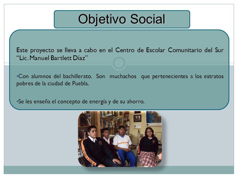 Objetivo Social Este proyecto se lleva a cabo en el Centro de Escolar Comunitario del Sur Lic. Manuel Bartlett Díaz