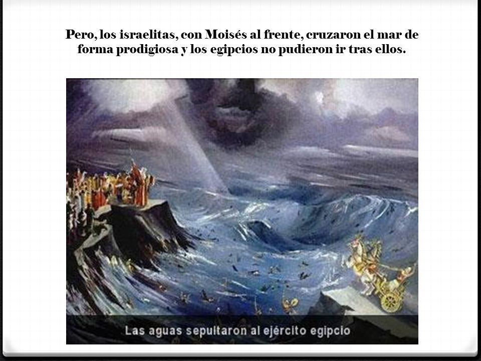 Pero, los israelitas, con Moisés al frente, cruzaron el mar de forma prodigiosa y los egipcios no pudieron ir tras ellos.