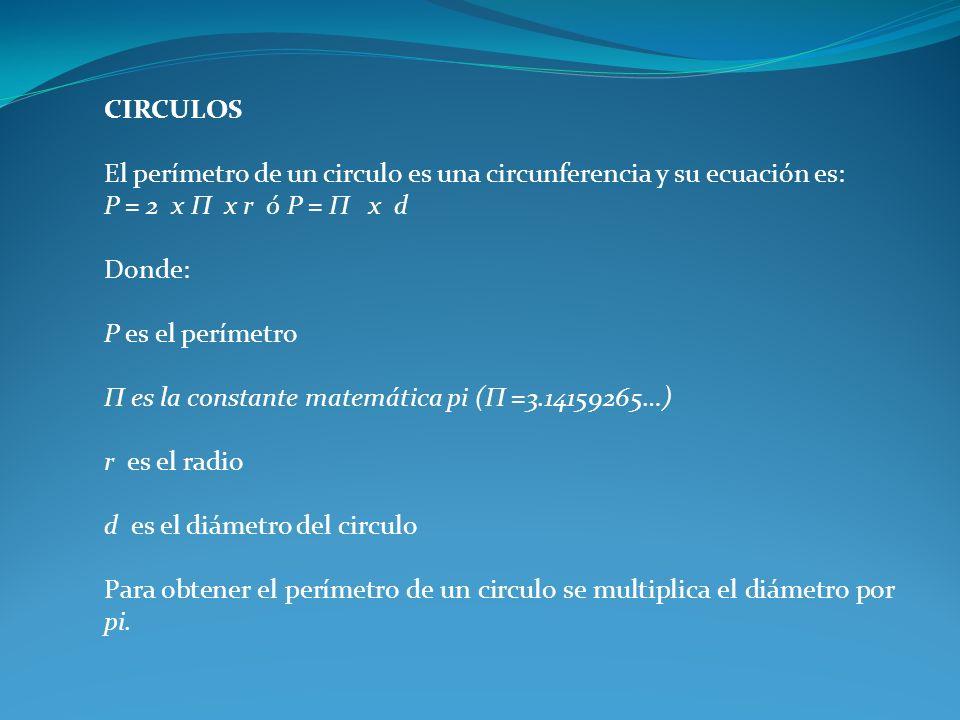 CIRCULOS El perímetro de un circulo es una circunferencia y su ecuación es: P = 2 x П x r ó P = П x d.