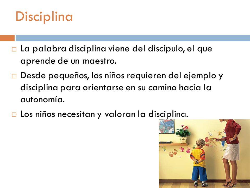 Disciplina La palabra disciplina viene del discípulo, el que aprende de un maestro.