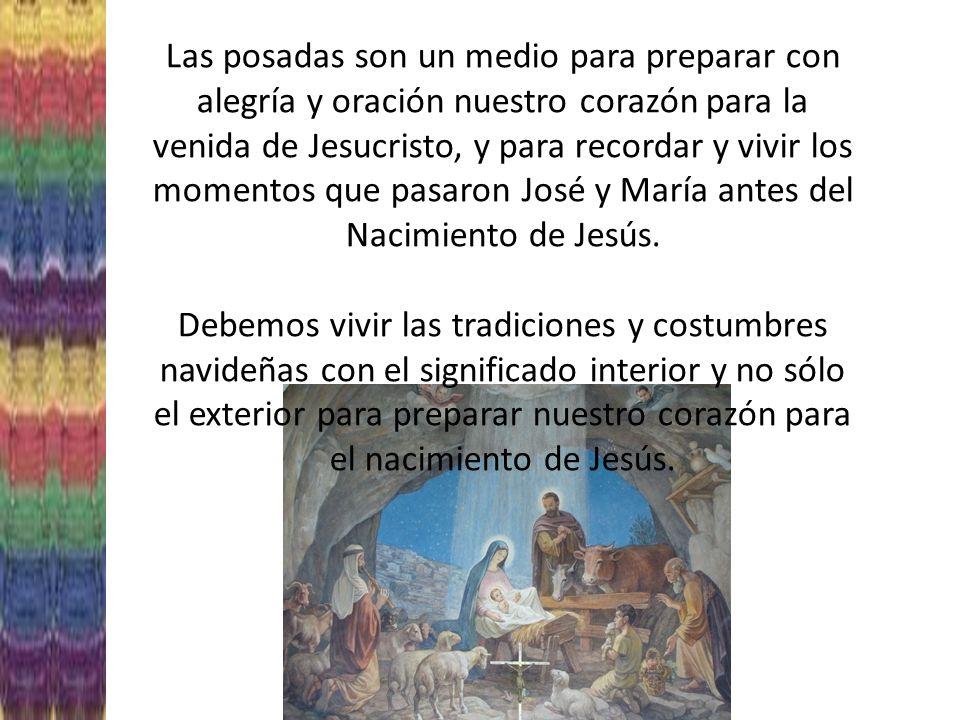 Las posadas son un medio para preparar con alegría y oración nuestro corazón para la venida de Jesucristo, y para recordar y vivir los momentos que pasaron José y María antes del Nacimiento de Jesús.