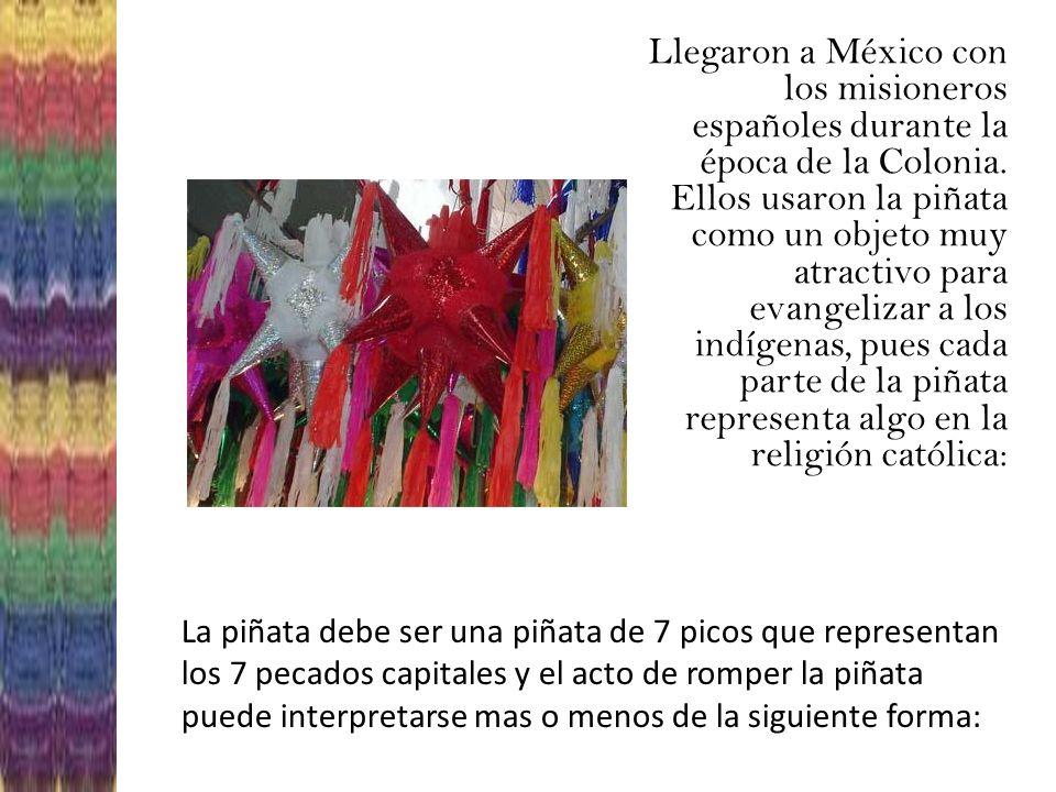 Llegaron a México con los misioneros españoles durante la época de la Colonia. Ellos usaron la piñata como un objeto muy atractivo para evangelizar a los indígenas, pues cada parte de la piñata representa algo en la religión católica: