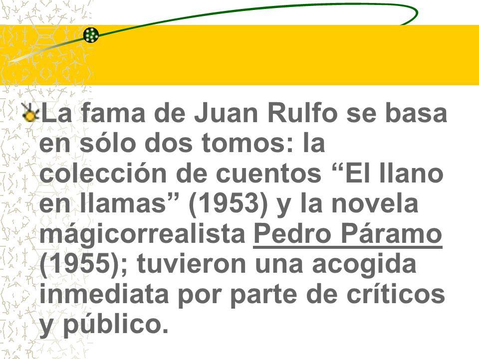 La fama de Juan Rulfo se basa en sólo dos tomos: la colección de cuentos El llano en llamas (1953) y la novela mágicorrealista Pedro Páramo (1955); tuvieron una acogida inmediata por parte de críticos y público.
