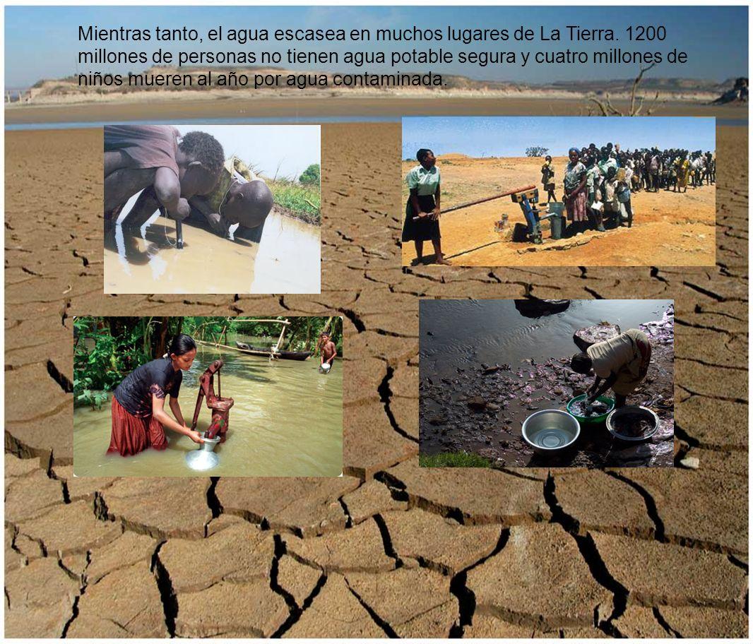Mientras tanto, el agua escasea en muchos lugares de La Tierra
