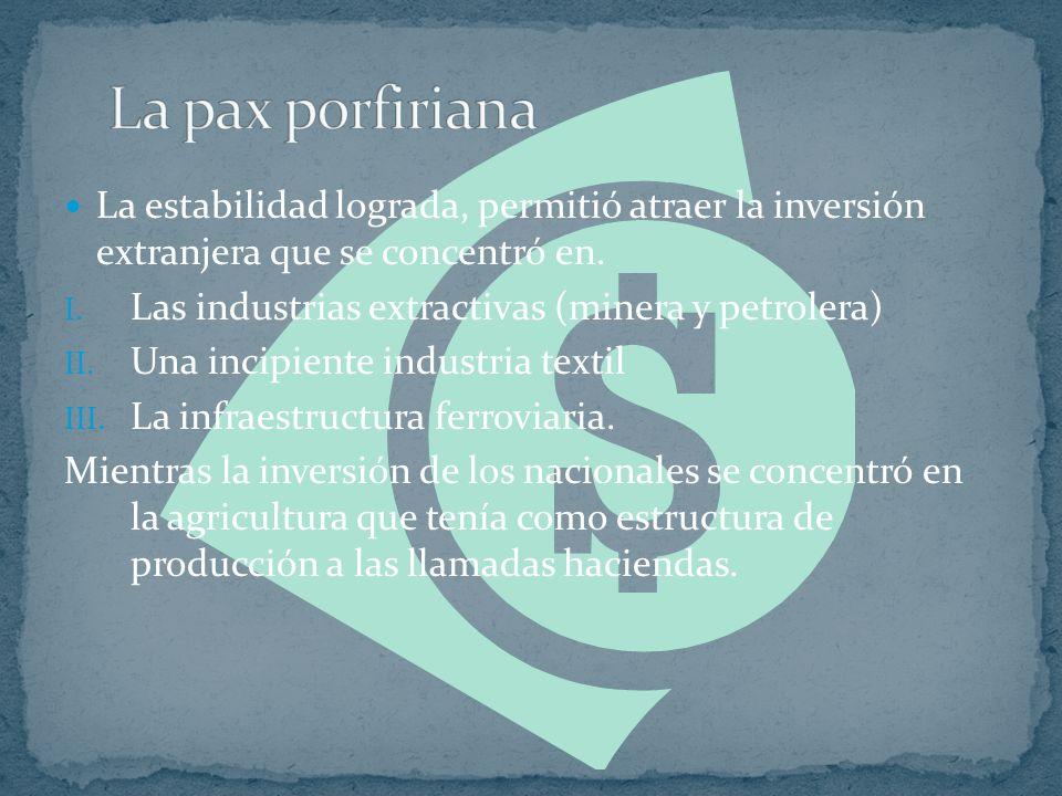 La pax porfiriana La estabilidad lograda, permitió atraer la inversión extranjera que se concentró en.