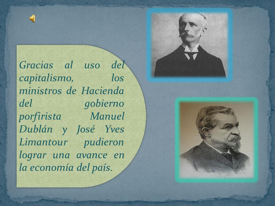 Gracias al uso del capitalismo, los ministros de Hacienda del gobierno porfirista Manuel Dublán y José Yves Limantour pudieron lograr una avance en la economía del país.