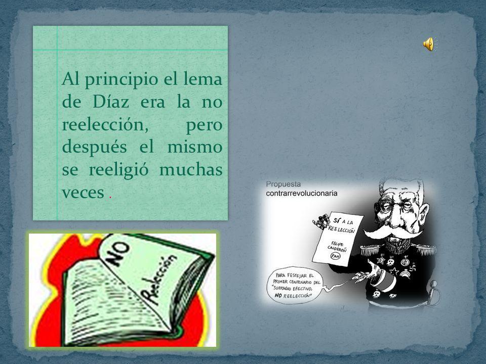 Al principio el lema de Díaz era la no reelección, pero después el mismo se reeligió muchas veces .