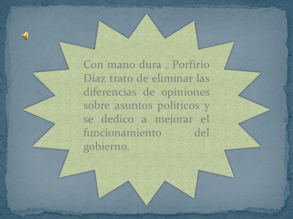 Con mano dura , Porfirio Díaz trato de eliminar las diferencias de opiniones sobre asuntos políticos y se dedico a mejorar el funcionamiento del gobierno.
