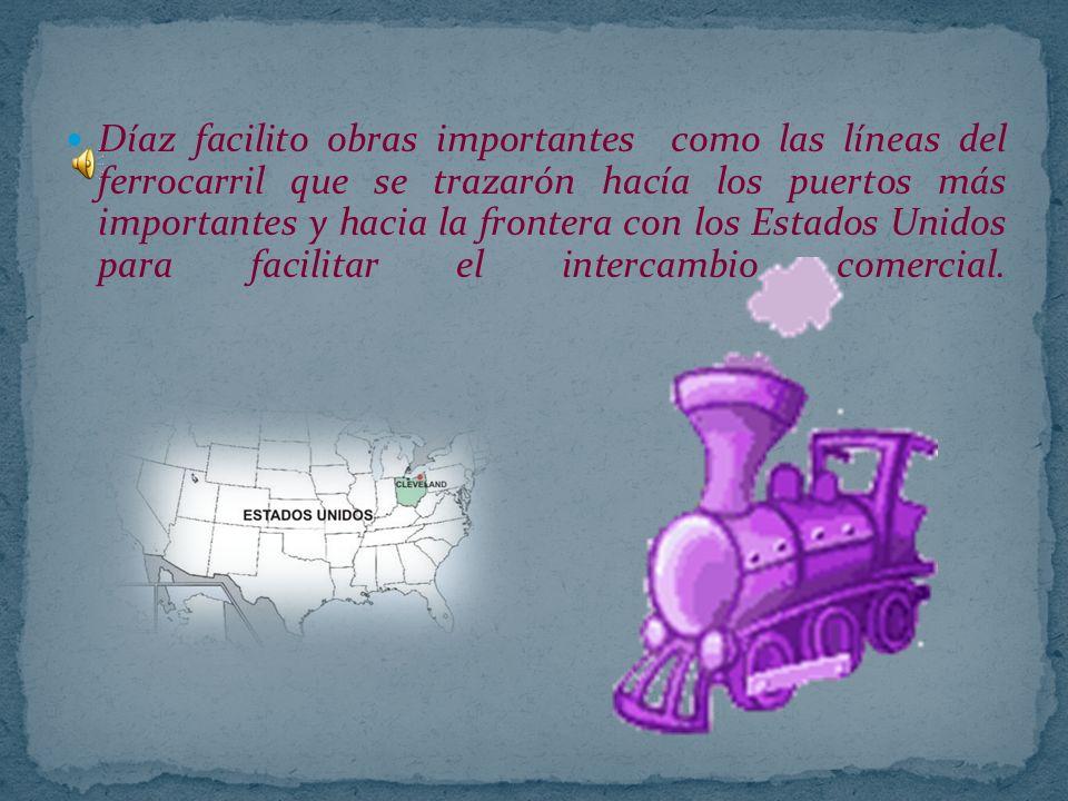 Díaz facilito obras importantes como las líneas del ferrocarril que se trazarón hacía los puertos más importantes y hacia la frontera con los Estados Unidos para facilitar el intercambio comercial.