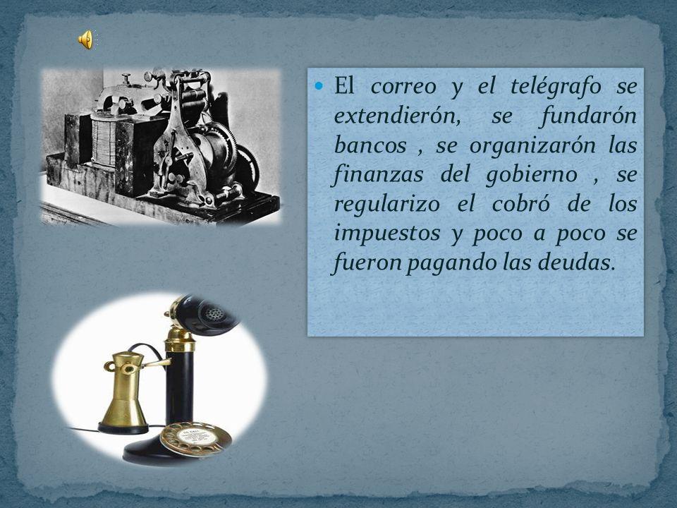 El correo y el telégrafo se extendierón, se fundarón bancos , se organizarón las finanzas del gobierno , se regularizo el cobró de los impuestos y poco a poco se fueron pagando las deudas.