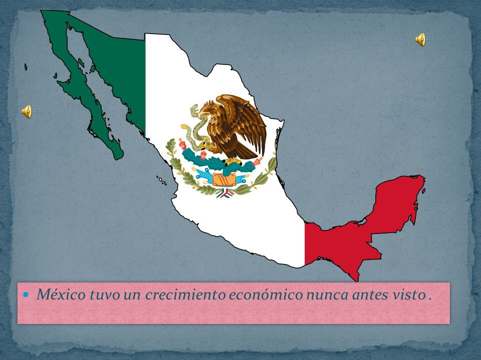 México tuvo un crecimiento económico nunca antes visto .