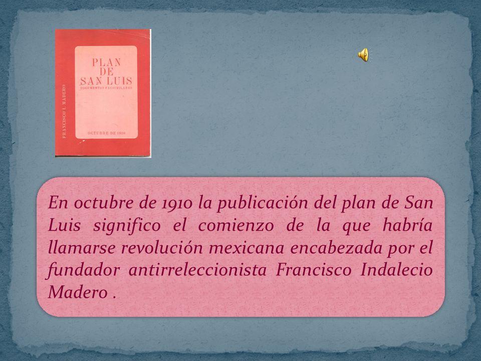 En octubre de 1910 la publicación del plan de San Luis significo el comienzo de la que habría llamarse revolución mexicana encabezada por el fundador antirreleccionista Francisco Indalecio Madero .