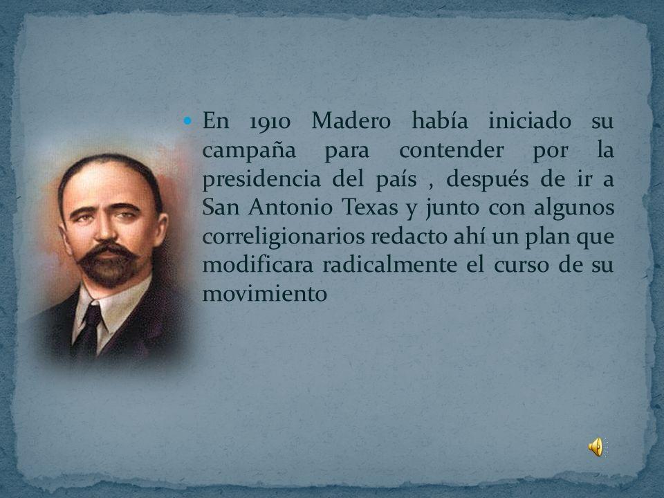 En 1910 Madero había iniciado su campaña para contender por la presidencia del país , después de ir a San Antonio Texas y junto con algunos correligionarios redacto ahí un plan que modificara radicalmente el curso de su movimiento