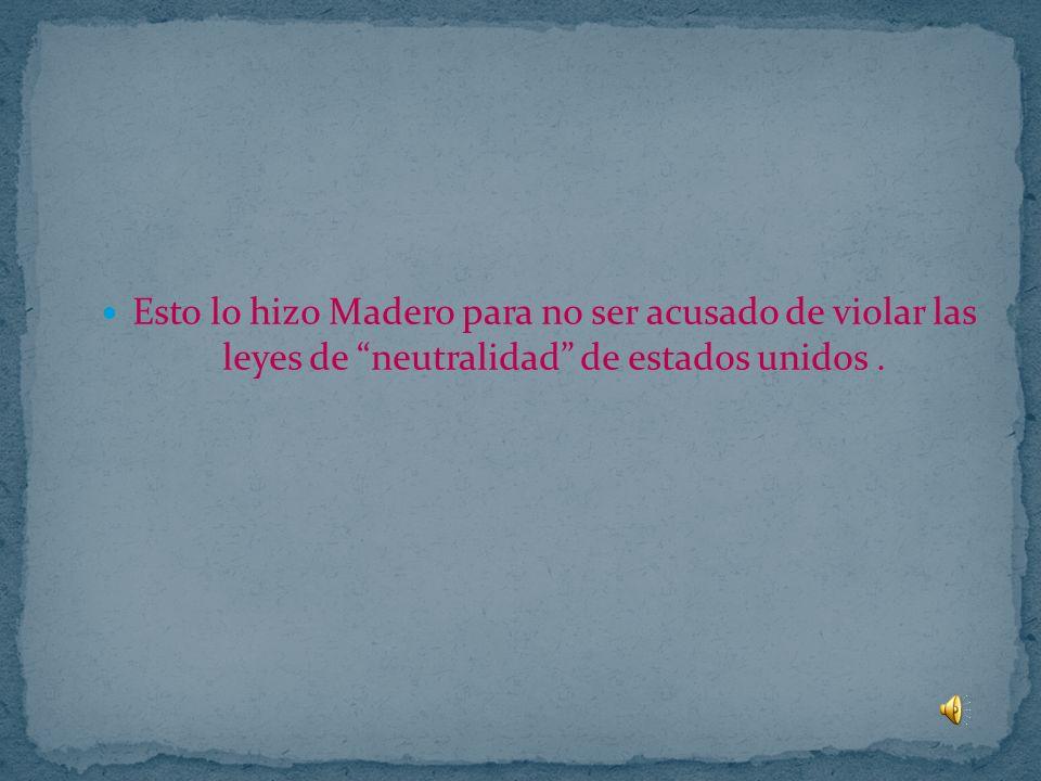 Esto lo hizo Madero para no ser acusado de violar las leyes de neutralidad de estados unidos .