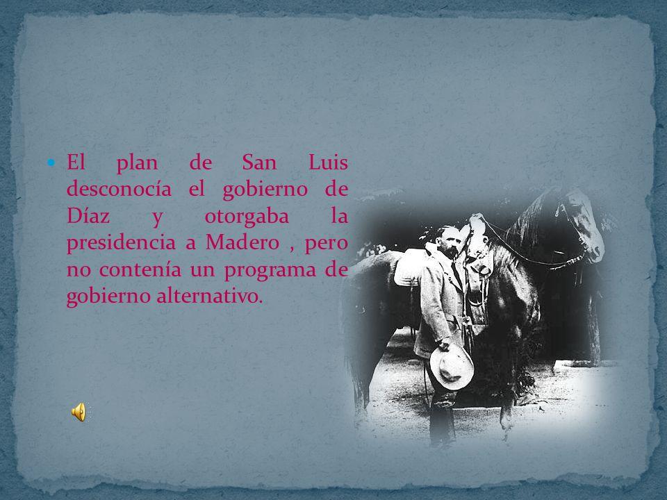 El plan de San Luis desconocía el gobierno de Díaz y otorgaba la presidencia a Madero , pero no contenía un programa de gobierno alternativo.