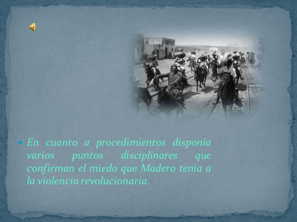 En cuanto a procedimientos disponía varios puntos disciplinares que confirman el miedo que Madero tenia a la violencia revolucionaria.