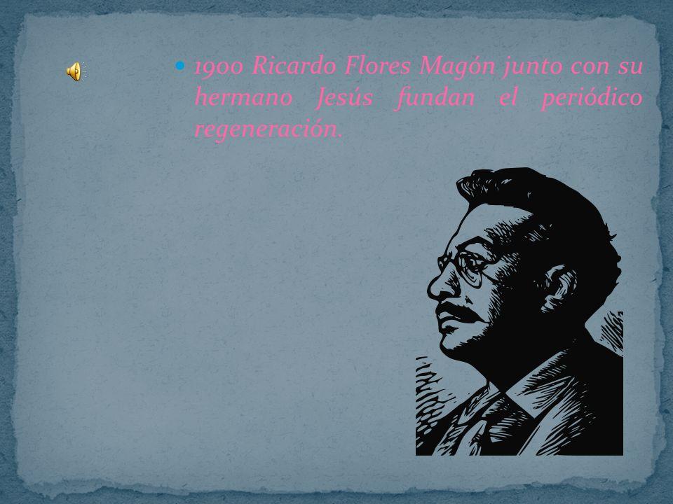 1900 Ricardo Flores Magón junto con su hermano Jesús fundan el periódico regeneración.