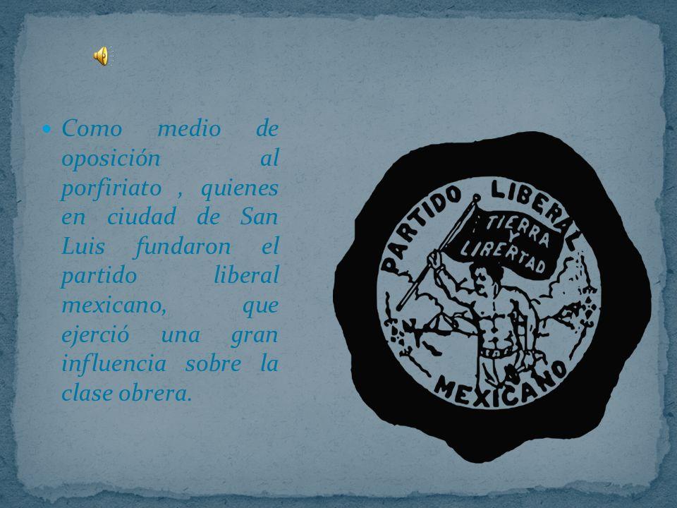 Como medio de oposición al porfiriato , quienes en ciudad de San Luis fundaron el partido liberal mexicano, que ejerció una gran influencia sobre la clase obrera.