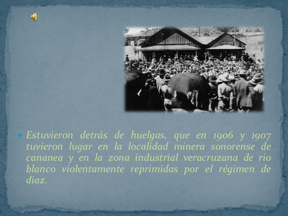 Estuvieron detrás de huelgas, que en 1906 y 1907 tuvieron lugar en la localidad minera sonorense de cananea y en la zona industrial veracruzana de rio blanco violentamente reprimidas por el régimen de diaz.