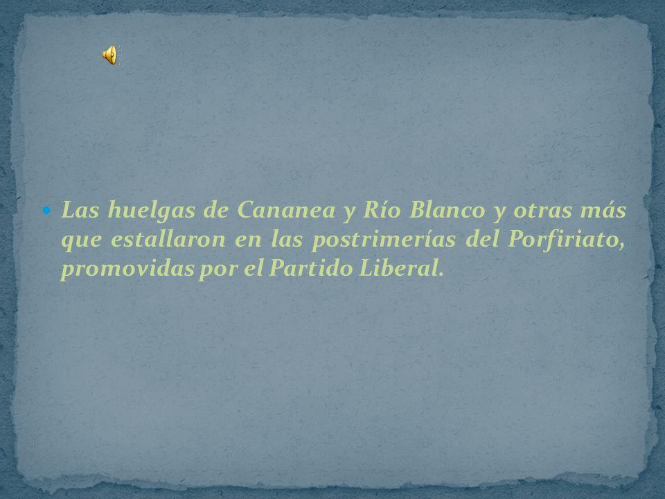 Las huelgas de Cananea y Río Blanco y otras más que estallaron en las postrimerías del Porfiriato, promovidas por el Partido Liberal.