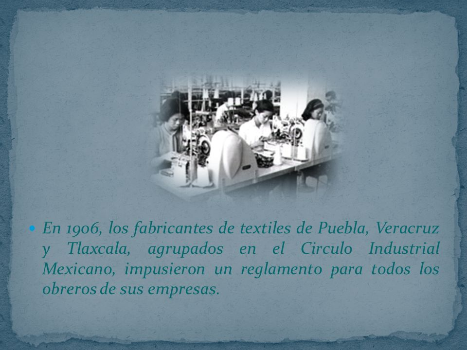 En 1906, los fabricantes de textiles de Puebla, Veracruz y Tlaxcala, agrupados en el Circulo Industrial Mexicano, impusieron un reglamento para todos los obreros de sus empresas.