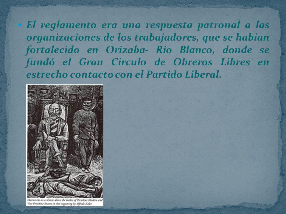 El reglamento era una respuesta patronal a las organizaciones de los trabajadores, que se habían fortalecido en Orizaba- Río Blanco, donde se fundó el Gran Circulo de Obreros Libres en estrecho contacto con el Partido Liberal.