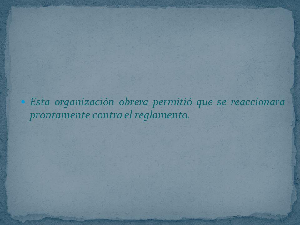 Esta organización obrera permitió que se reaccionara prontamente contra el reglamento.