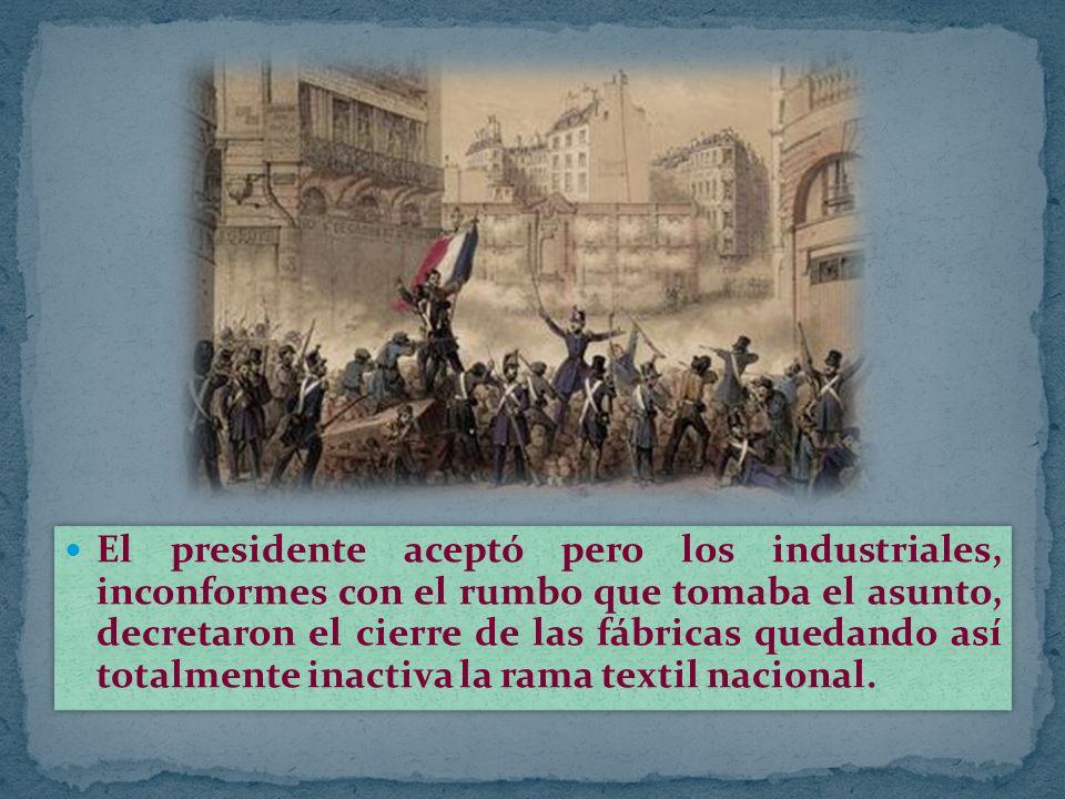 El presidente aceptó pero los industriales, inconformes con el rumbo que tomaba el asunto, decretaron el cierre de las fábricas quedando así totalmente inactiva la rama textil nacional.