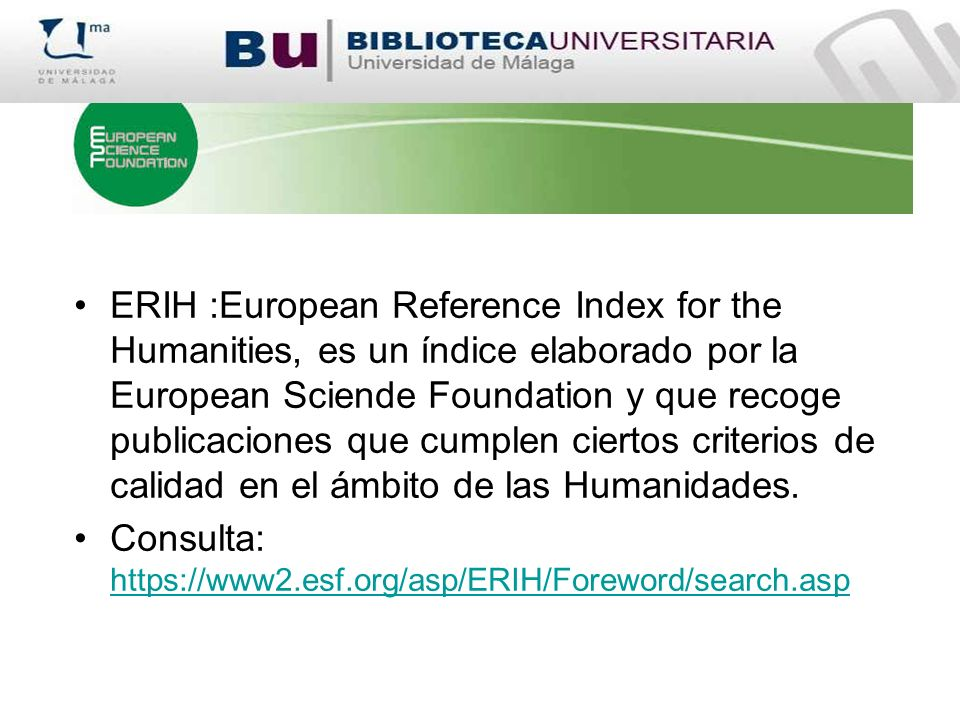 ERIH :European Reference Index for the Humanities, es un índice elaborado por la European Sciende Foundation y que recoge publicaciones que cumplen ciertos criterios de calidad en el ámbito de las Humanidades.