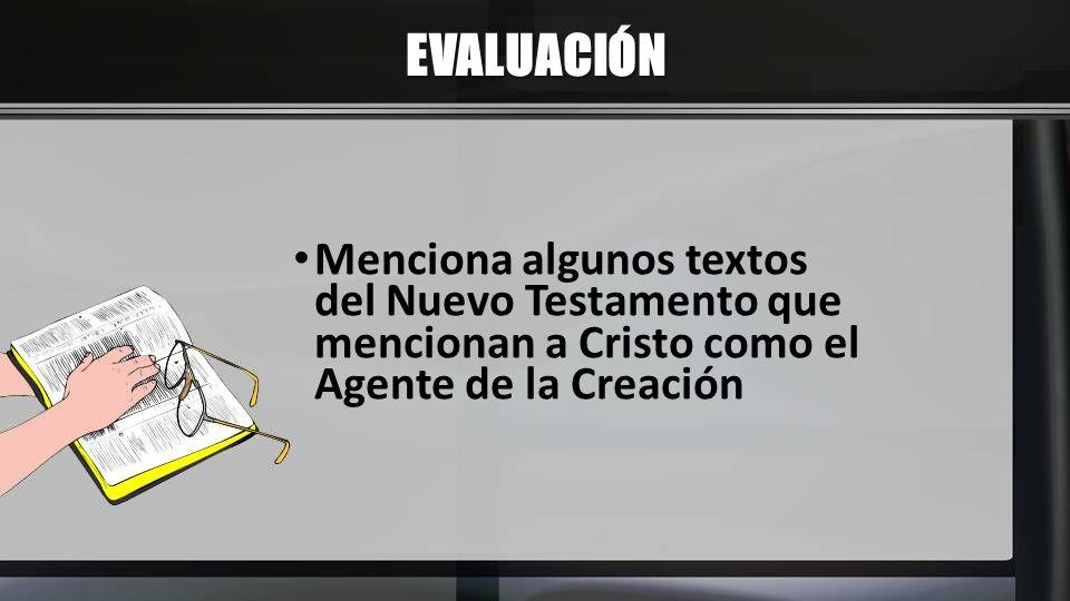 EVALUACIÓN Menciona algunos textos del Nuevo Testamento que mencionan a Cristo como el Agente de la Creación.