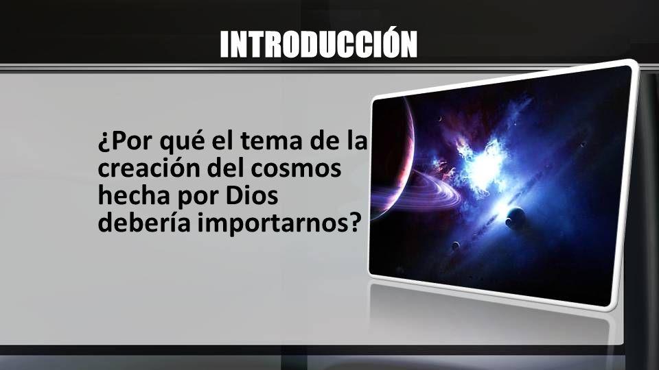 INTRODUCCIÓN ¿Por qué el tema de la creación del cosmos hecha por Dios debería importarnos