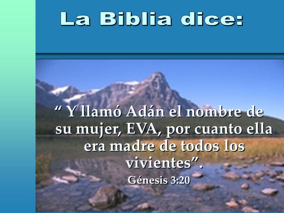 La Biblia dice: Y llamó Adán el nombre de su mujer, EVA, por cuanto ella era madre de todos los vivientes .