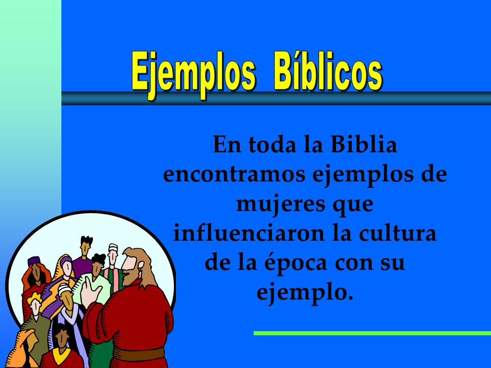 Ejemplos BíblicosEn toda la Biblia encontramos ejemplos de mujeres que influenciaron la cultura de la época con su ejemplo.