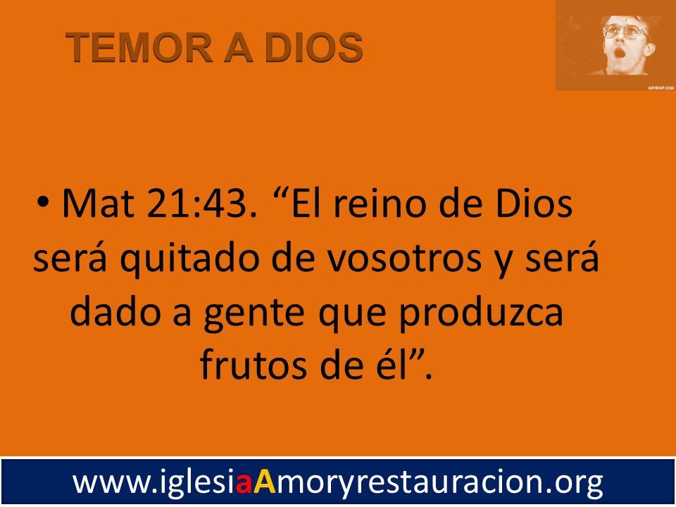 TEMOR A DIOS Mat 21:43. El reino de Dios será quitado de vosotros y será dado a gente que produzca frutos de él .