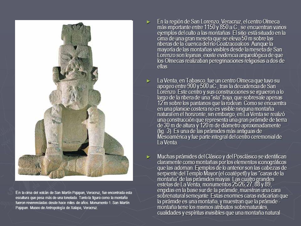 En la región de San Lorenzo, Veracruz, el centro Olmeca más importante entre 1150 y 850 a.C., se encuentran varios ejemplos del culto a las montañas. El sitio está situado en la cima de una gran meseta que se eleva 50 m sobre las riberas de la cuenca del río Coatzacoalcos. Aunque la mayoría de las montañas visibles desde la meseta de San Lorenzo son lejanas, existe evidencia arqueológica de que los Olmecas realizaban peregrinaciones religiosas a dos de ellas.