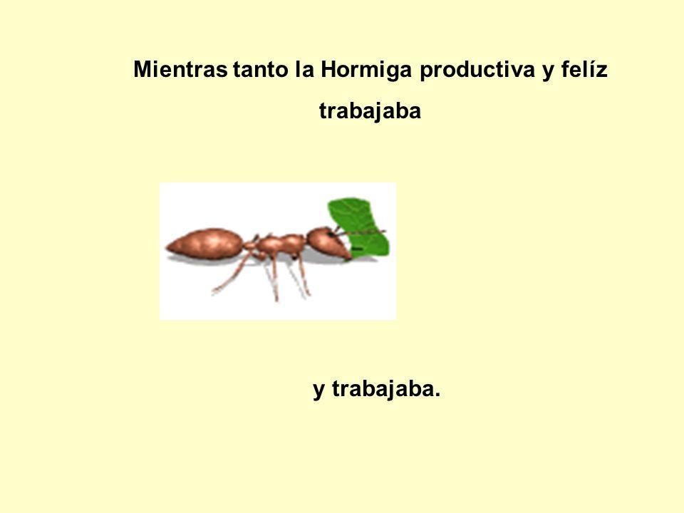 Mientras tanto la Hormiga productiva y felíz