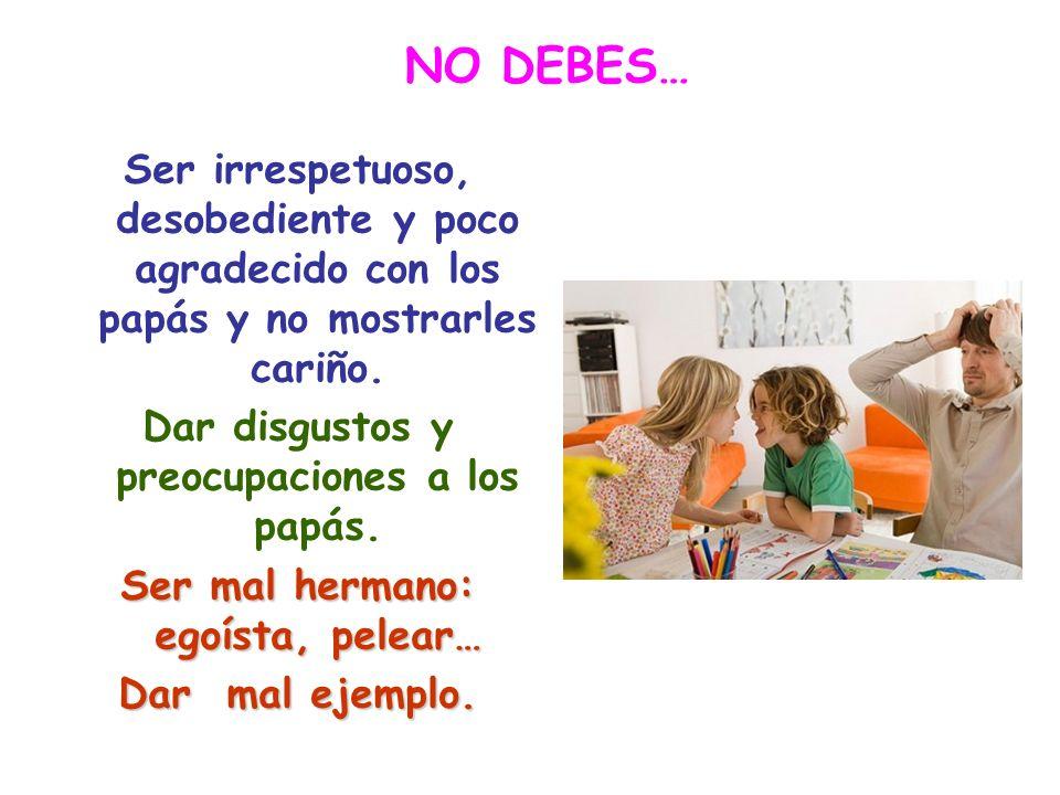 NO DEBES… Ser irrespetuoso, desobediente y poco agradecido con los papás y no mostrarles cariño. Dar disgustos y preocupaciones a los papás.