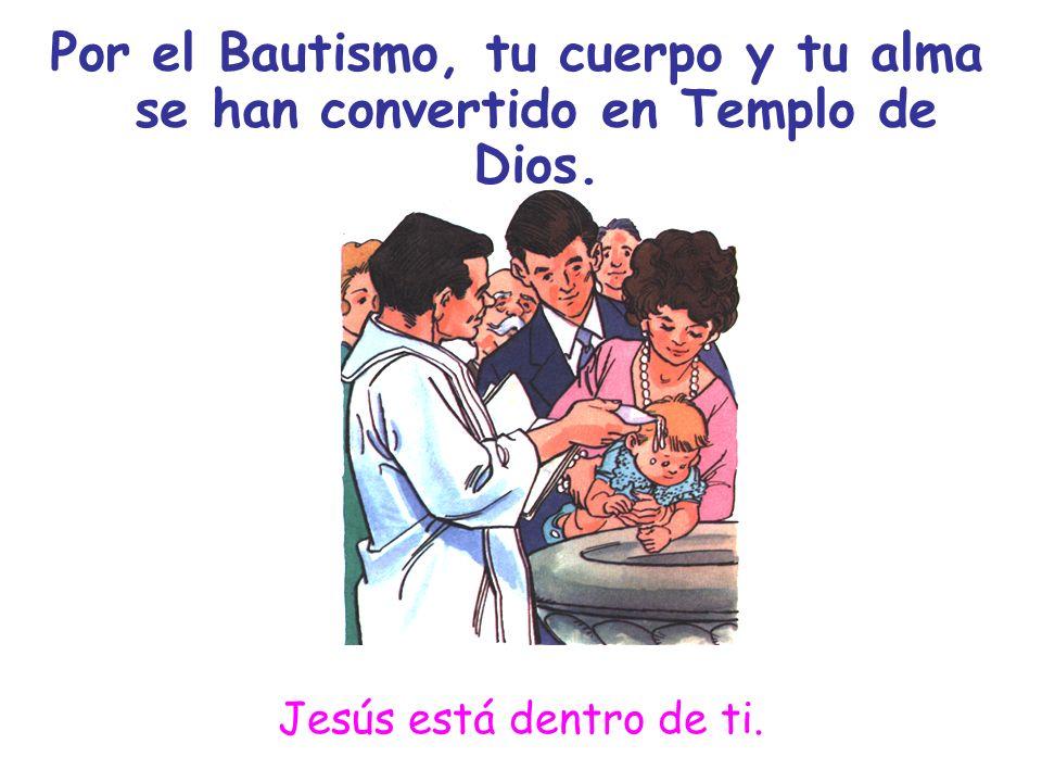 Por el Bautismo, tu cuerpo y tu alma se han convertido en Templo de Dios.