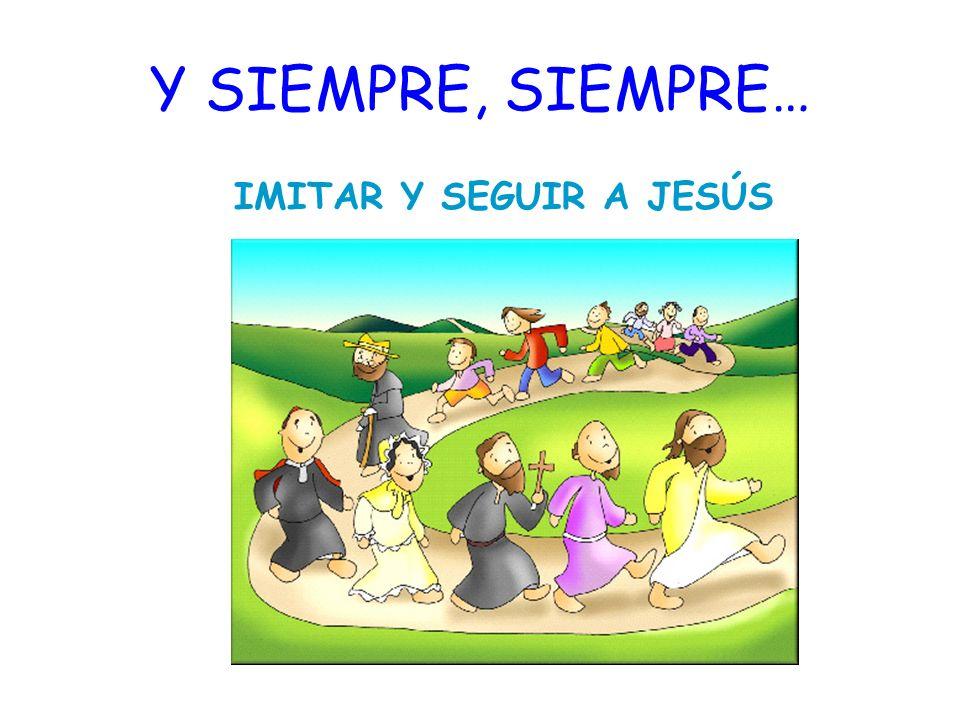 Y SIEMPRE, SIEMPRE… IMITAR Y SEGUIR A JESÚS