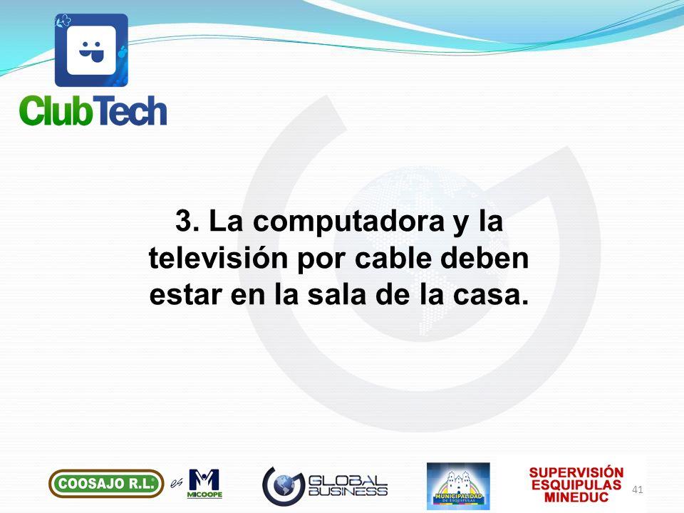 3. La computadora y la televisión por cable deben estar en la sala de la casa.