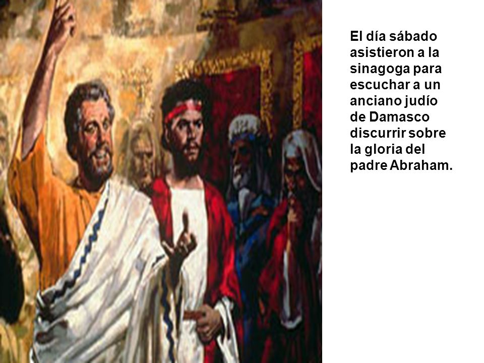 El sábado asistieron a la sinagoga para escuchar a un anciano judío de Damasco discurrir sobre la gloria del padre Abraham.