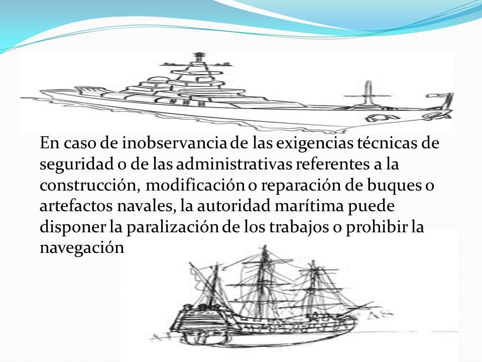 En caso de inobservancia de las exigencias técnicas de seguridad o de las administrativas referentes a la construcción, modificación o reparación de buques o artefactos navales, la autoridad marítima puede disponer la paralización de los trabajos o prohibir la navegación