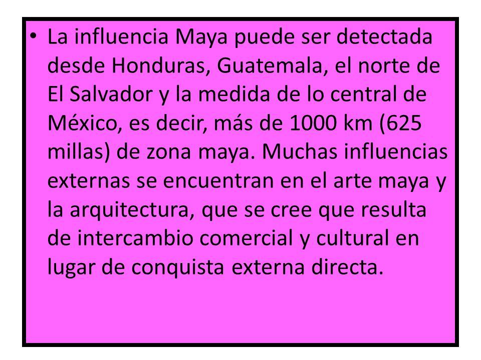 La influencia Maya puede ser detectada desde Honduras, Guatemala, el norte de El Salvador y la medida de lo central de México, es decir, más de 1000 km (625 millas) de zona maya.